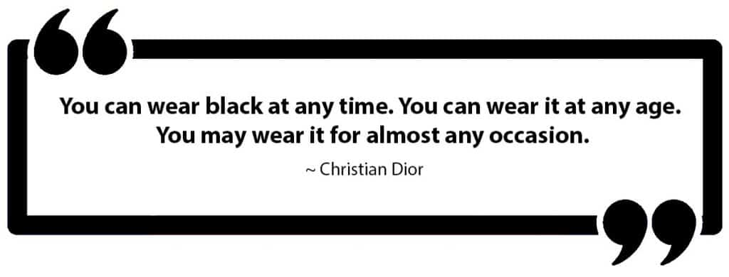 You can wear black at any time. You can wear it at any age. You may wear it for almost any occasion.